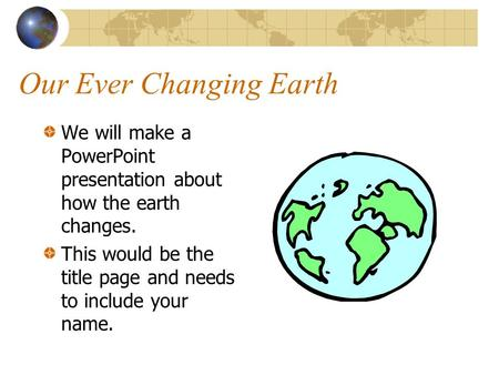 Our Ever Changing Earth We will make a PowerPoint presentation about how the earth changes. This would be the title page and needs to include your name.