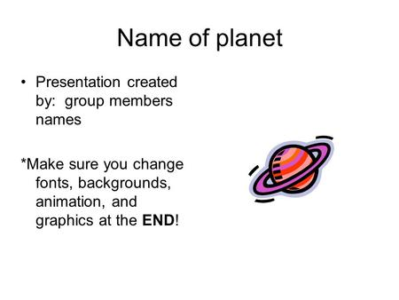 Name of planet Presentation created by: group members names *Make sure you change fonts, backgrounds, animation, and graphics at the END!