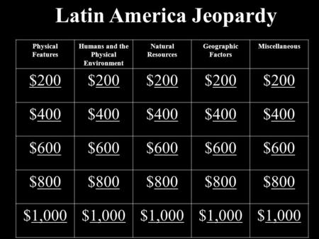 Latin America Jeopardy Physical Features Humans and the Physical Environment Natural Resources Geographic Factors Miscellaneous $200 200$200200$200200$200200.