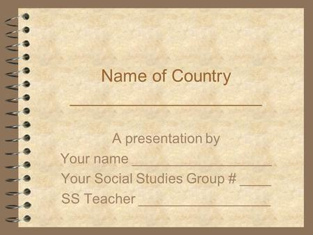 Name of Country ____________________ A presentation by Your name __________________ Your Social Studies Group # ____ SS Teacher _________________.