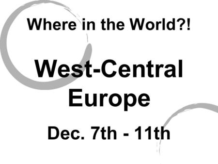 Where in the World?! West-Central Europe Dec. 7th - 11th.
