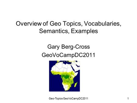 Geo-Topics GeoVoCampDC20111 Overview of Geo Topics, Vocabularies, Semantics, Examples Gary Berg-Cross GeoVoCampDC2011.