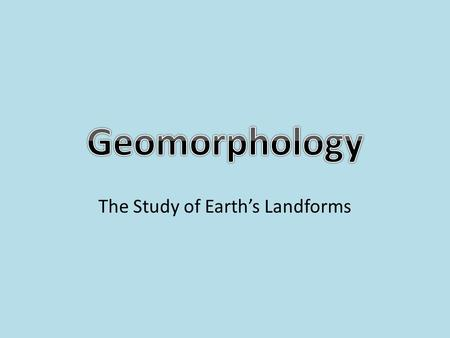The Study of Earth's Landforms. Where Do You Live? =