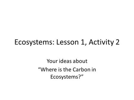 "Ecosystems: Lesson 1, Activity 2 Your ideas about ""Where is the Carbon in Ecosystems?"""