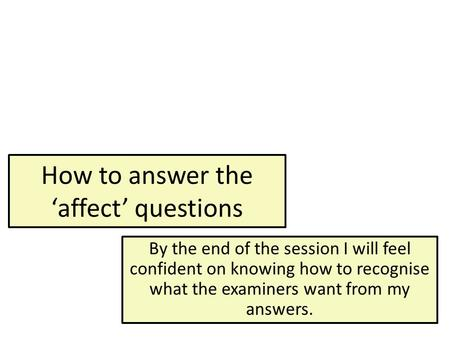 How to answer the 'affect' questions By the end of the session I will feel confident on knowing how to recognise what the examiners want from my answers.