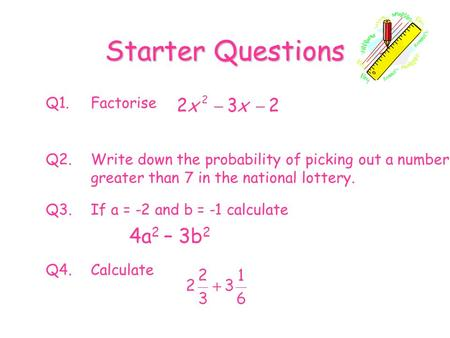 Starter Questions Q1.Factorise Q2.Write down the probability of picking out a number greater than 7 in the national lottery. Q3.If a = -2 and b = -1 calculate.