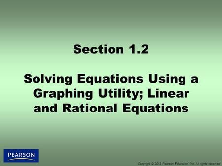 Section 1.2 Solving Equations Using a Graphing Utility; Linear and Rational Equations Copyright © 2013 Pearson Education, Inc. All rights reserved.