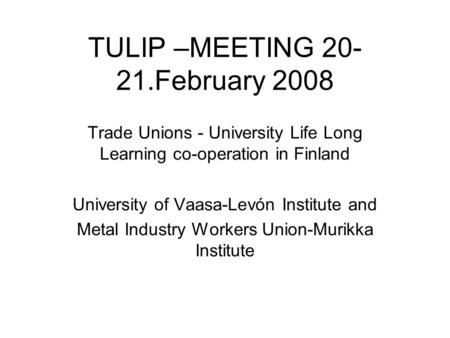 TULIP –MEETING 20- 21.February 2008 Trade Unions - University Life Long Learning co-operation in Finland University of Vaasa-Levón Institute and Metal.