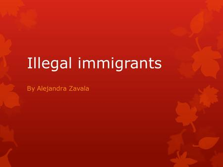 Illegal immigrants By Alejandra Zavala. Introduction: Through the presentation many questions will be answer.  Are illegal immigrants really taking our.