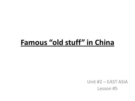 "Famous ""old stuff"" in China Unit #2 – EAST ASIA Lesson #5."