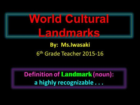 World Cultural Landmarks By: Ms.Iwasaki 6 th Grade Teacher 2015-16 Landmark Definition of Landmark (noun): a highly recognizable...