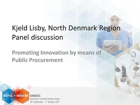 Kjeld Lisby, North Denmark Region Panel discussion Promoting Innovation by means of Public Procurement.