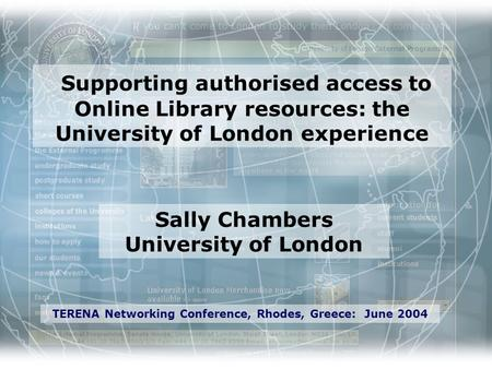 Sally Chambers University of London TERENA Networking Conference, Rhodes, Greece: June 2004 Supporting authorised access to Online Library resources: the.
