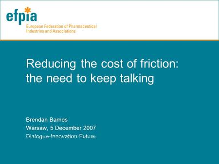 Reducing the cost of friction: the need to keep talking Brendan Barnes Warsaw, 5 December 2007 Dialogue-Innovation-Future EFPIA CEE meeting May 2007.