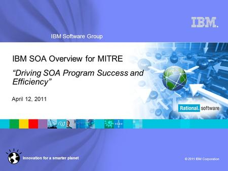 "® IBM Software Group © 2011 IBM Corporation Innovation for a smarter planet IBM SOA Overview for MITRE ""Driving SOA Program Success and Efficiency"" April."