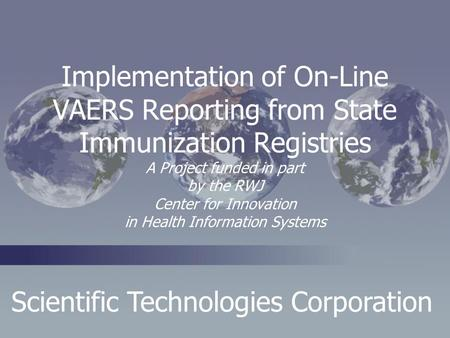 Scientific Technologies Corporation Implementation of On-Line VAERS Reporting from State Immunization Registries A Project funded in part by the RWJ Center.