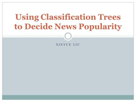 XINYUE LIU Using Classification Trees to Decide News Popularity.