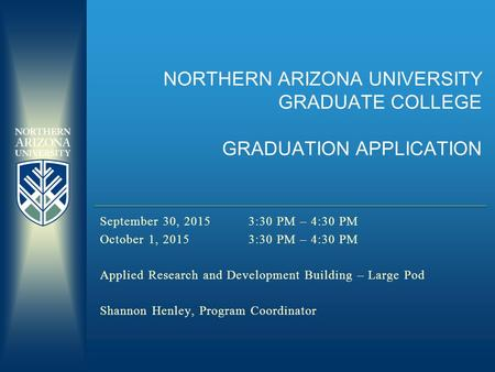 NORTHERN ARIZONA UNIVERSITY GRADUATE COLLEGE GRADUATION APPLICATION September 30, 20153:30 PM – 4:30 PM October 1, 20153:30 PM – 4:30 PM Applied Research.