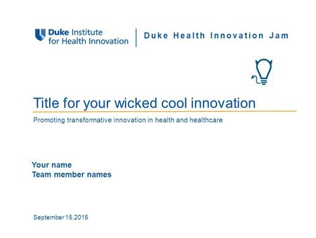 Proprietary and Confidential SB | 1DIHI Duke Health Innovation Jam Title for your wicked cool innovation Promoting transformative innovation in health.