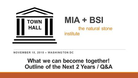 MIA + BSI the natural stone institute NOVEMBER 15, 2015 – WASHINGTON DC What we can become together! Outline of the Next 2 Years / Q&A.