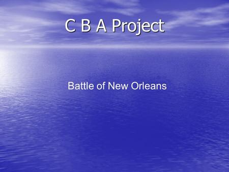 C B A Project Battle of New Orleans. Plan Present The Battle of New Orleans in time line with powerpoint Present The Battle of New Orleans in time line.