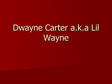 Dwayne Carter a.k.a Lil Wayne. Lil Wayne Dwayne Michael Carter, Jr. (born September 27, 1982), better known by his stage name Lil Wayne, is an American.