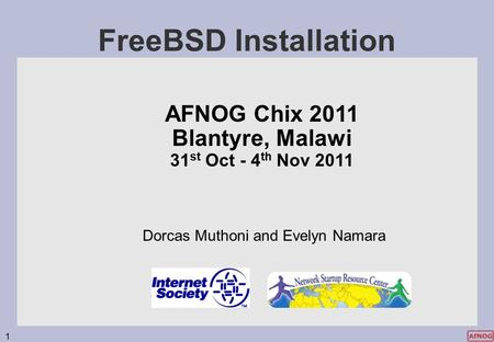 1 FreeBSD Installation AFNOG Chix 2011 Blantyre, Malawi 31 st Oct - 4 th Nov 2011 Dorcas Muthoni and Evelyn Namara.