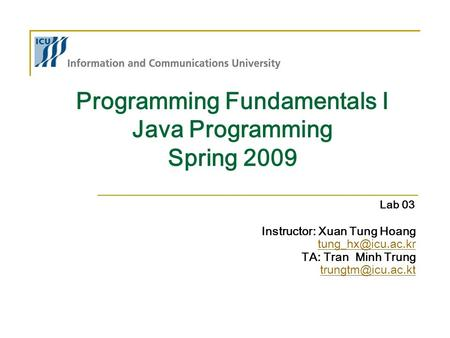 Programming Fundamentals I Java Programming Spring 2009 Instructor: Xuan Tung Hoang TA: Tran Minh Trung Lab 03.