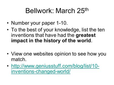 Bellwork: March 25 th Number your paper 1-10. To the best of your knowledge, list the ten inventions that have had the greatest impact in the history of.