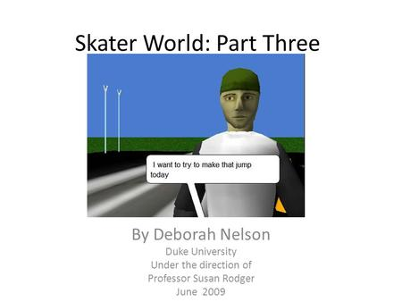 Skater World: Part Three By Deborah Nelson Duke University Under the direction of Professor Susan Rodger June 2009.