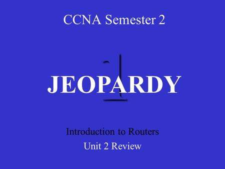 1 CCNA Semester 2 Introduction to Routers Unit 2 Review JEOPARDY.
