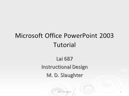 M. D. Slaughter1 Microsoft Office PowerPoint 2003 Tutorial Lai 687 Instructional Design M. D. Slaughter.