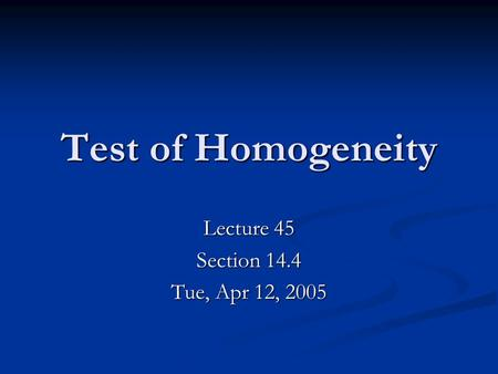 Test of Homogeneity Lecture 45 Section 14.4 Tue, Apr 12, 2005.