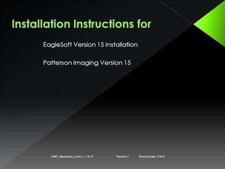 EagleSoft Version 15 Installation Patterson Imaging Version 15 13867_Attachment_A_Rev.1_1.18.12Revision 1Revision Date: 1/18/12.