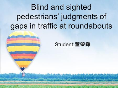 Blind and sighted pedestrians' judgments of gaps in traffic at roundabouts Student: 董瑩蟬.