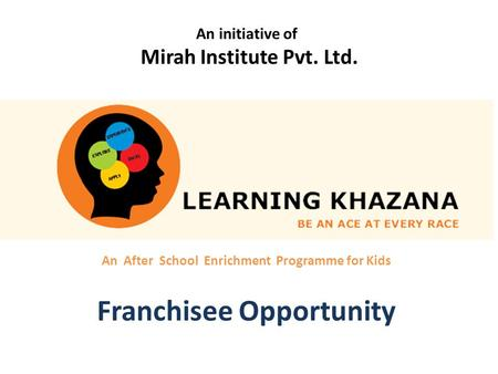 An After School Enrichment Programme for Kids Franchisee Opportunity An initiative of Mirah Institute Pvt. Ltd.