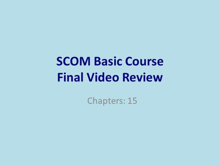 SCOM Basic Course Final Video Review Chapters: 15.
