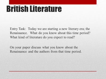 British Literature Entry Task: Today we are starting a new literary era; the Renaissance. What do you know about this time period? What kind of literature.