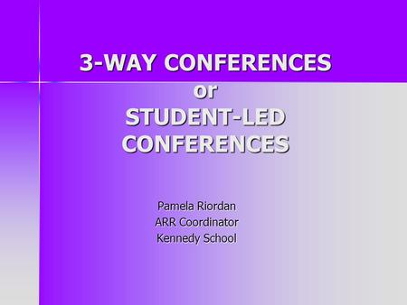 3-WAY CONFERENCES or STUDENT-LED CONFERENCES Pamela Riordan ARR Coordinator Kennedy School.
