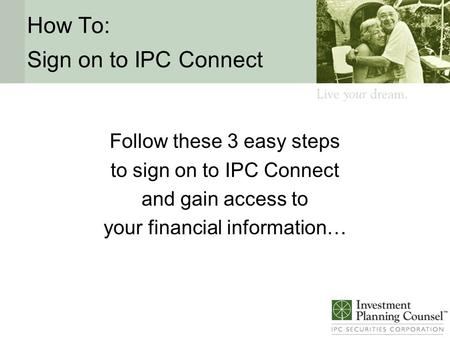 How To: Sign on to IPC Connect Follow these 3 easy steps to sign on to IPC Connect and gain access to your financial information…