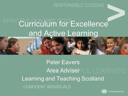 Curriculum for Excellence and Active Learning Peter Eavers Area Adviser Learning and Teaching Scotland.