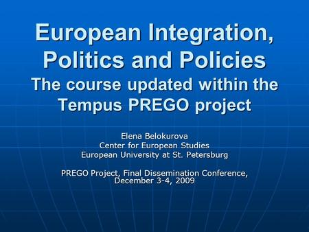 European Integration, Politics and Policies The course updated within the Tempus PREGO project Elena Belokurova Center for European Studies European University.