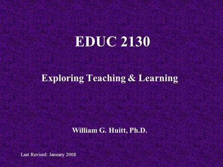 EDUC 2130 Exploring Teaching & Learning William G. Huitt, Ph.D. Last Revised: January 2008.