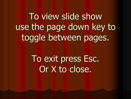 To view slide show use the page down key to toggle between pages. To exit press Esc. Or X to close.