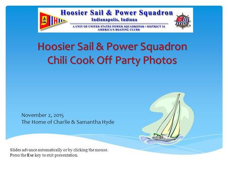 Slides advance automatically or by clicking the mouse. Press the Esc key to exit presentation. Hoosier Sail & Power Squadron Chili Cook Off Party Photos.
