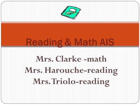 Mrs. Clarke -math Mrs. Harouche-reading Mrs. Triolo-reading Reading & Math AIS.