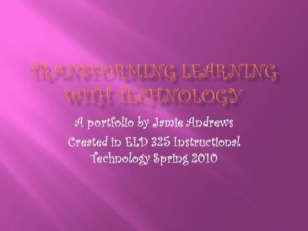 A portfolio by Jamie Andrews Created in ELD 325 Instructional Technology Spring 2010.