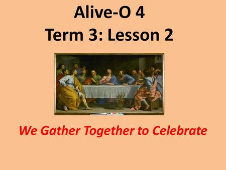 Alive-O 4 Term 3: Lesson 2 We Gather Together to Celebrate.