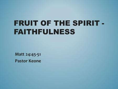 FRUIT OF THE SPIRIT - FAITHFULNESS Matt 24:45-51 Pastor Keone.