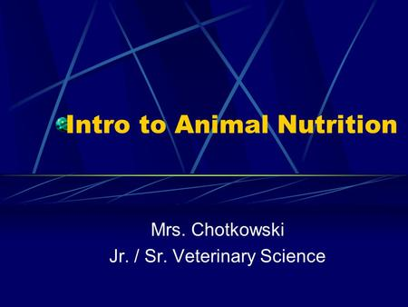 Intro to Animal Nutrition Mrs. Chotkowski Jr. / Sr. Veterinary Science.